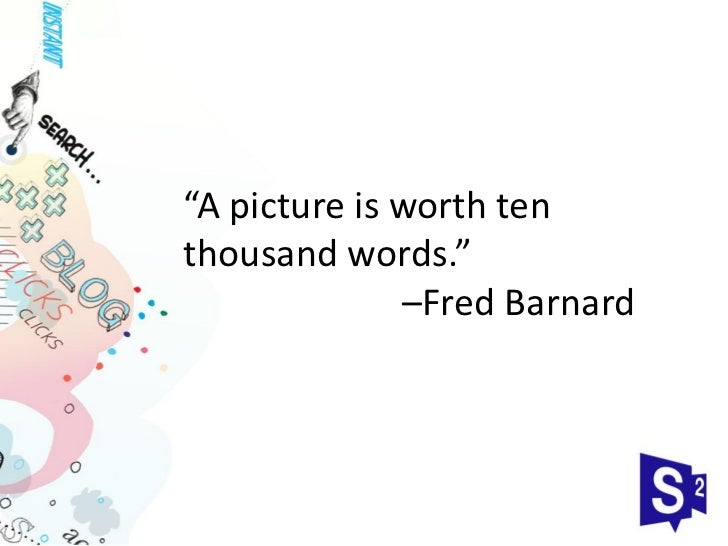 """A picture is worth tenthousand words.""              –Fred Barnard"