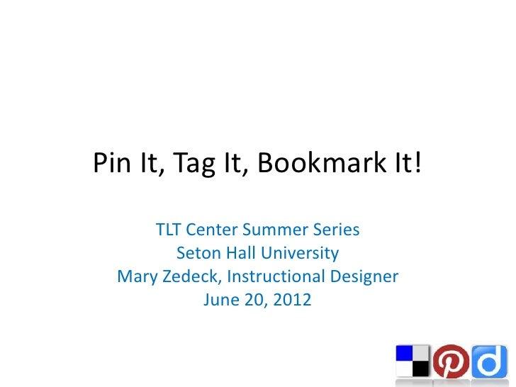 Pin It, Tag It, Bookmark It!      TLT Center Summer Series         Seton Hall University  Mary Zedeck, Instructional Desig...