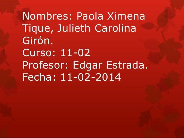 Nombres: Paola Ximena Tique, Julieth Carolina Girón. Curso: 11-02 Profesor: Edgar Estrada. Fecha: 11-02-2014