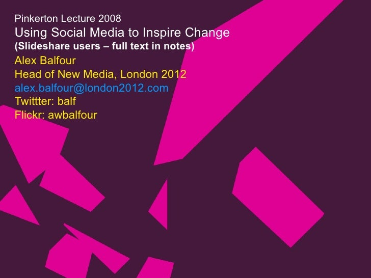 Pinkerton Lecture 2008 Using Social Media to Inspire Change (Slideshare users – full text in notes) Alex Balfour Head of N...