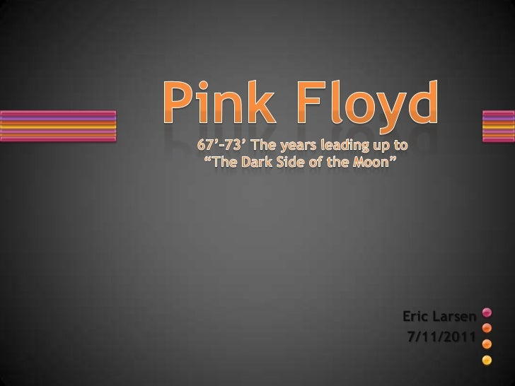 """Pink Floyd67'-73' The years leading up to""""The Dark Side of the Moon""""<br />Eric Larsen <br />7/11/2011<br />"""