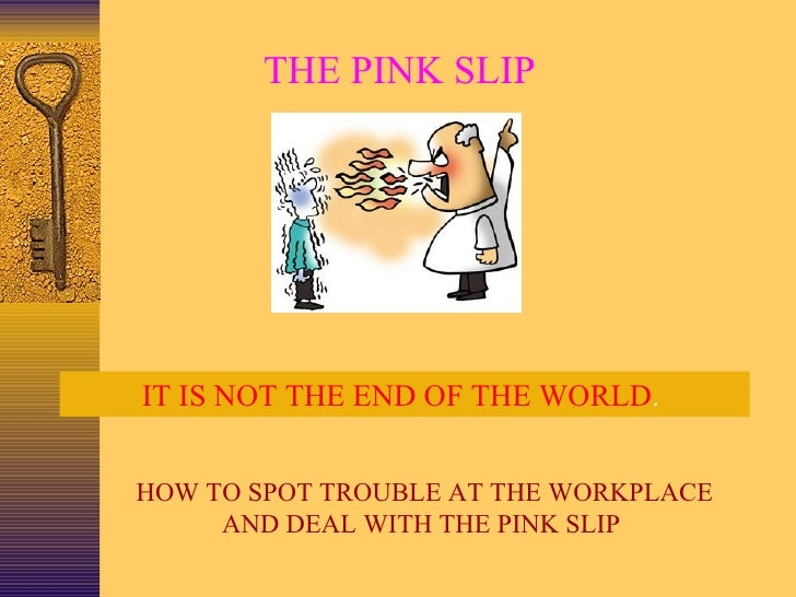 THE PINK SLIPIT IS NOT THE END OF THE WORLD.HOW TO SPOT TROUBLE AT THE WORKPLACE     AND DEAL WITH THE PINK SLIP