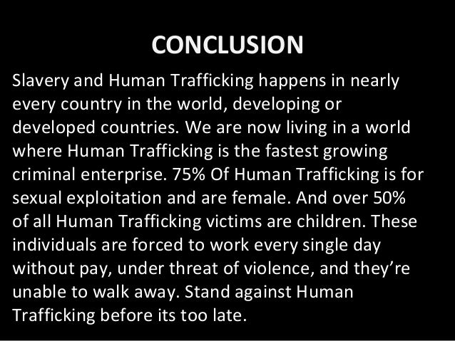 "essay about women trafficking Human trafficking is a major international policy concern of the twenty-first century although human trafficking is often confused with human smuggling and migration, given that these practices also involve the movement of persons, there are important differences between them the united nations ""protocol to prevent."