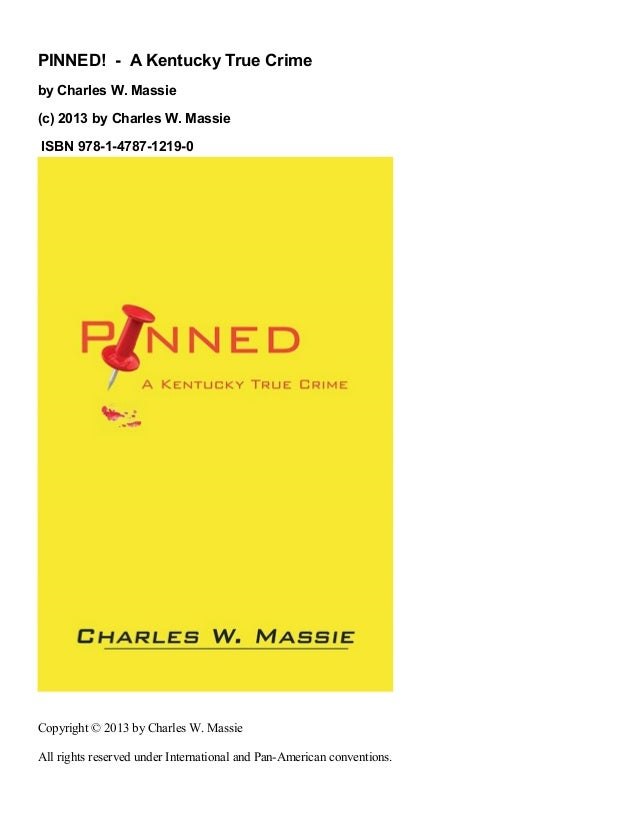 PINNED! - A Kentucky True Crimeby Charles W. Massie(c) 2013 by Charles W. MassieISBN 978-1-4787-1219-0Copyright © 2013 by ...