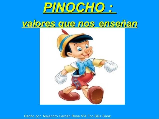 PINOCHO :PINOCHO : valores que nosvalores que nos enseñanenseñan Hecho por: Alejandro Cerdán Rosa 5ºA Fco Sáiz Sanz