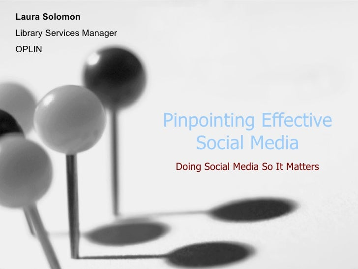 Pinpointing Effective Social Media Doing Social Media So It Matters Laura Solomon Library Services Manager OPLIN