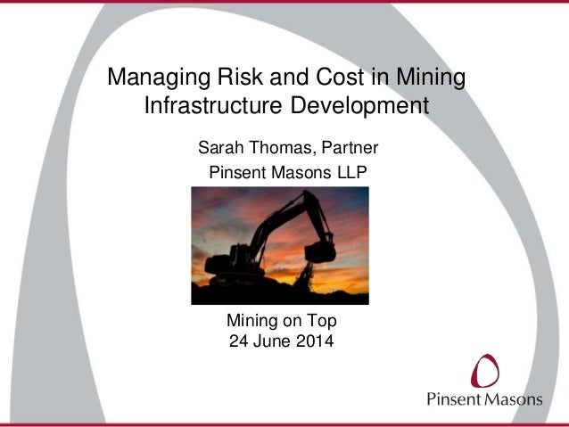 Managing Risk and Cost in Mining Infrastructure Development Sarah Thomas, Partner Pinsent Masons LLP Mining on Top 24 June...