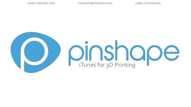 iTunes for 3D Printing WWW.PINSHAPE.COM FOUNDERS@PINSHAPE.COM ANGEL.CO/PINSHAPE