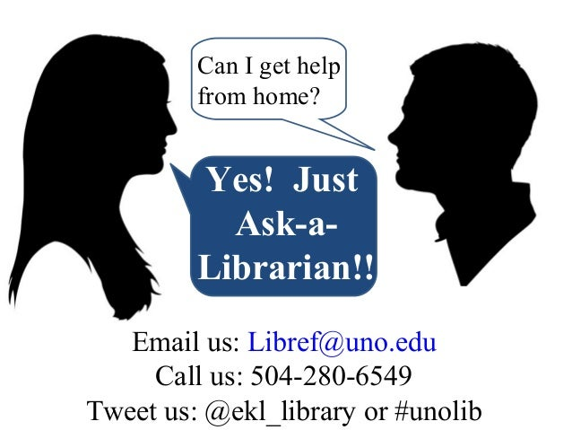 Can I get help from home?  Yes! Just Ask-aLibrarian!! Email us: Libref@uno.edu Call us: 504-280-6549 Tweet us: @ekl_librar...