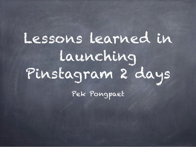 Lessons learned in    launchingPinstagram 2 days     Pek Pongpaet