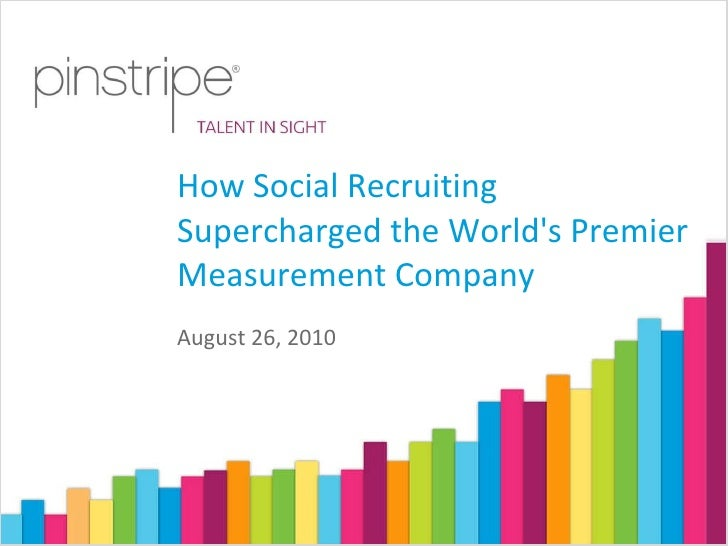 August 26, 2010 How Social Recruiting Supercharged the World's Premier Measurement Company