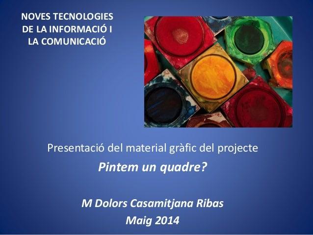 NOVES TECNOLOGIES DE LA INFORMACIÓ I LA COMUNICACIÓ Presentació del material gràfic del projecte Pintem un quadre? M Dolor...