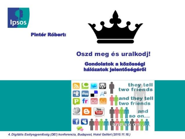 Gondolatok a közösségi hálózatok jelentőségéről Oszd meg és uralkodj! Pintér Róbert: 4. Digitális Esélyegyenlőség (DE!) ko...
