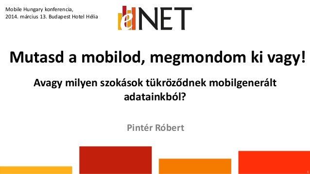 Mutasd a mobilod, megmondom ki vagy! 1 Pintér Róbert Mobile Hungary konferencia, 2014. március 13. Budapest Hotel Hélia Av...