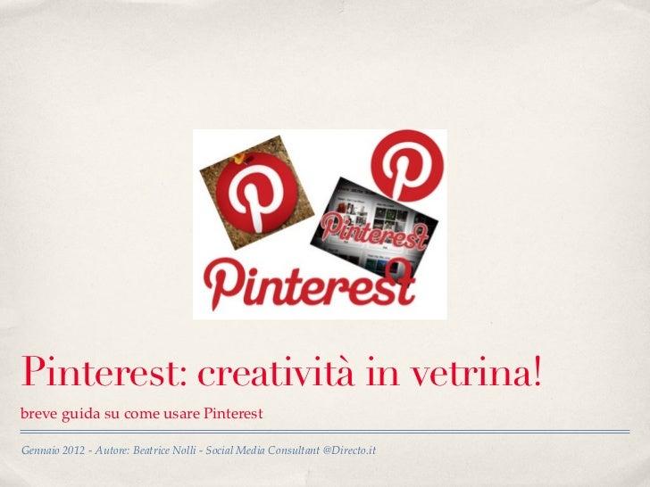 Pinterest: creatività in vetrina!breve guida su come usare PinterestGennaio 2012 - Autore: Beatrice Nolli - Social Media C...