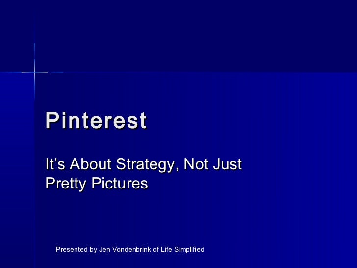 PinterestIt's About Strategy, Not JustPretty Pictures Presented by Jen Vondenbrink of Life Simplified