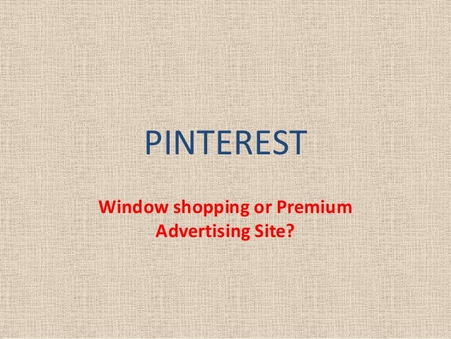 PINTEREST Window shopping or Premium Advertising Site?