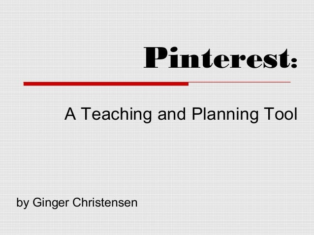 Pinterest: A Teaching and Planning Tool by Ginger Christensen