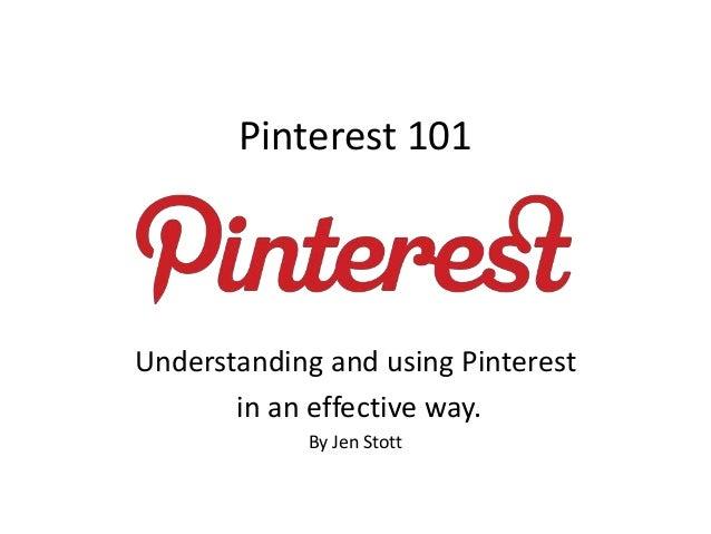 Pinterest 101 Understanding and using Pinterest in an effective way. By Jen Stott