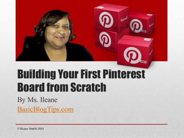 Building Your First Pinterest Board from Scratch By Ms. Ileane BasicBlogTips.com © Ileane Smith 2014