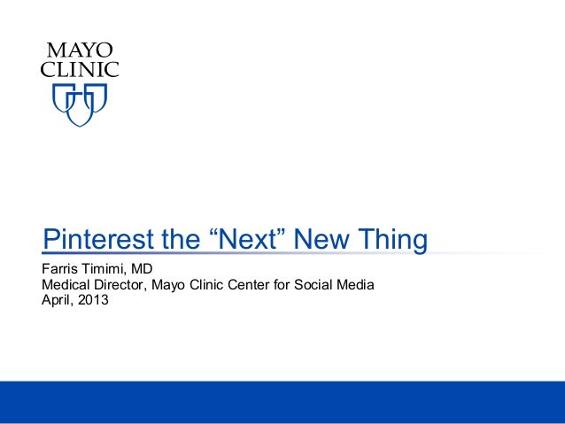 "Pinterest the ""Next"" New ThingFarris Timimi, MDMedical Director, Mayo Clinic Center for Social MediaApril, 2013"