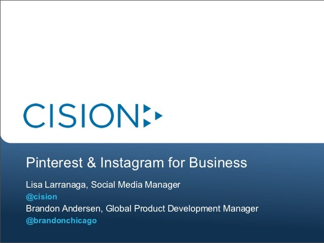 Pinterest & Instagram for BusinessLisa Larranaga, Social Media Manager@cisionBrandon Andersen, Global Product Development ...