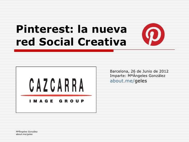Pinterest: la nuevared Social Creativa                     Barcelona, 26 de Junio de 2012                     Imparte: MªÁ...