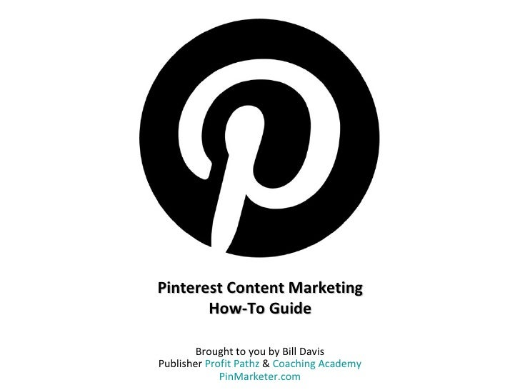 Pinterest Content Marketing       How-To Guide        Brought to you by Bill DavisPublisher Profit Pathz & Coaching Academ...