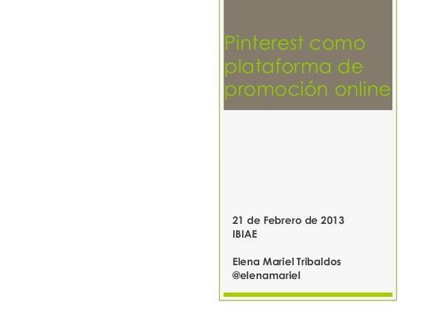 Pinterest comoplataforma depromoción online21 de Febrero de 2013IBIAEElena Mariel Tribaldos@elenamariel