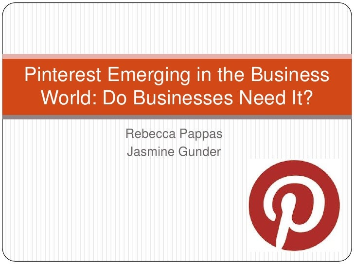 Pinterest Emerging in the Business  World: Do Businesses Need It?           Rebecca Pappas           Jasmine Gunder