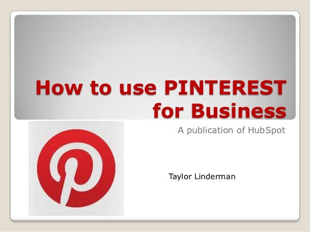 How to use PINTEREST          for Business             A publication of HubSpot           Taylor Linderman