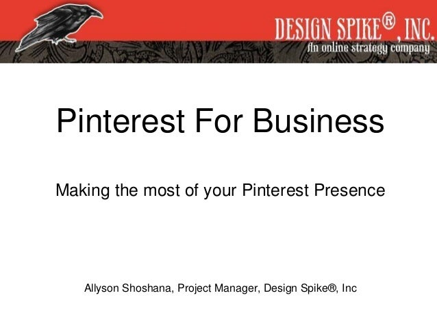 Pinterest For Business Making the most of your Pinterest Presence Allyson Shoshana, Project Manager, Design Spike®, Inc