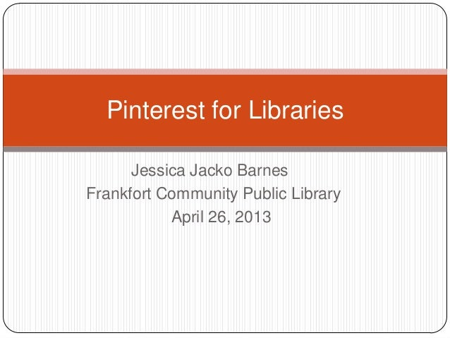 Jessica Jacko BarnesFrankfort Community Public LibraryApril 26, 2013Pinterest for Libraries