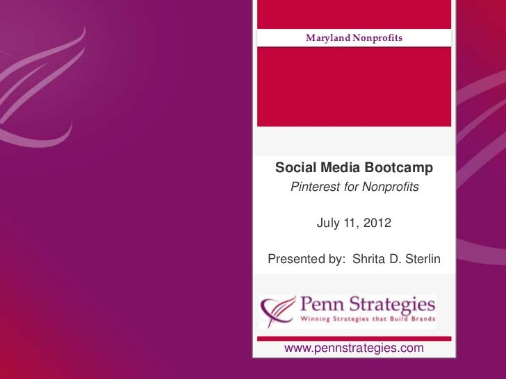 Maryland Nonprofits Social Media Bootcamp   Pinterest for Nonprofits        July 11, 2012Presented by: Shrita D. Sterlin  ...