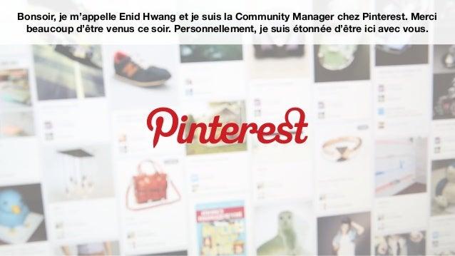 Bonsoir, je m'appelle Enid Hwang et je suis la Community Manager chez Pinterest. Mercibeaucoup d'être venus ce soir. Perso...