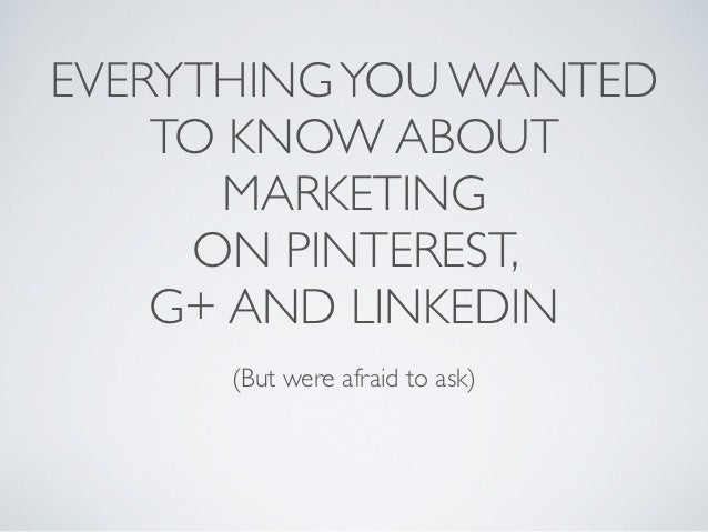 EVERYTHING YOU WANTED    TO KNOW ABOUT      MARKETING     ON PINTEREST,    G+ AND LINKEDIN      (But were afraid to ask)