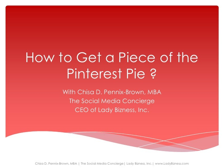 How to Get a Piece of the     Pinterest Pie ?                  With Chisa D. Pennix-Brown, MBA                    The Soci...
