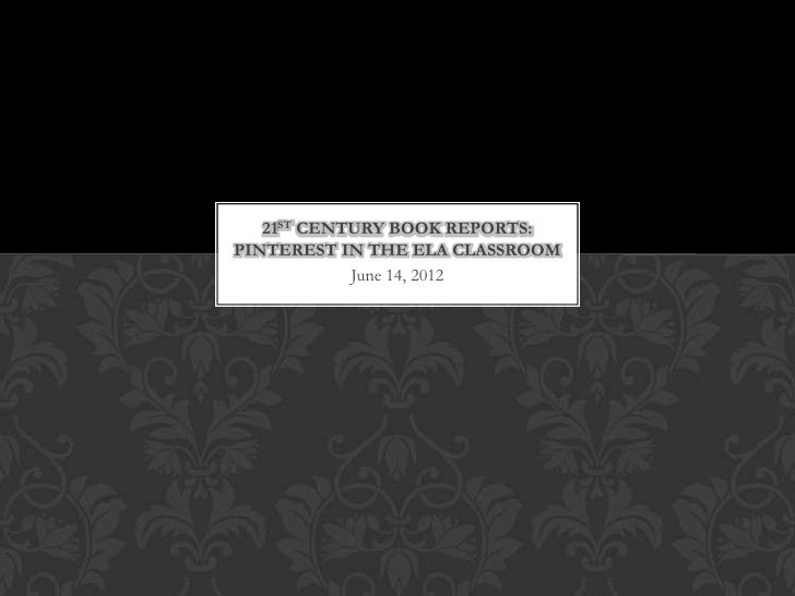 21ST CENTURY BOOK REPORTS:PINTEREST IN THE ELA CLASSROOM            June 14, 2012