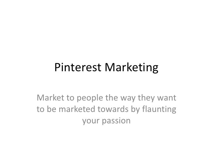 Pinterest MarketingMarket to people the way they wantto be marketed towards by flaunting           your passion