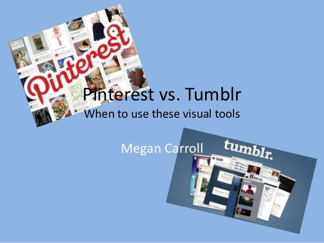Pinterest vs. TumblrWhen to use these visual tools       Megan Carroll