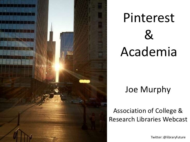 Pinterest       &   Academia     Joe Murphy Association of College &Research Libraries Webcast             Twitter: @libra...