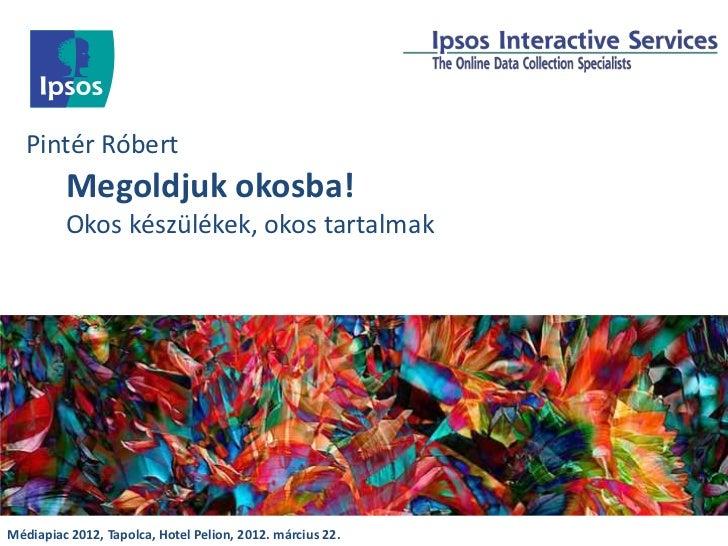 Pintér Róbert         Megoldjuk okosba!         Okos készülékek, okos tartalmakMédiapiac 2012, Tapolca, Hotel Pelion, 2012...