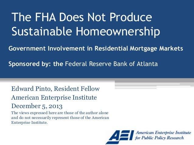 The FHA Does Not Produce Sustainable Homeownership Government Involvement in Residential Mortgage Markets Sponsored by: th...