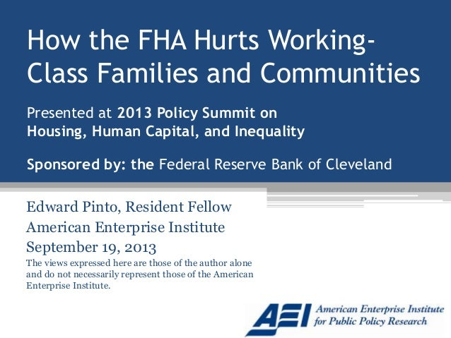 How the FHA Hurts Working- Class Families and Communities Edward Pinto, Resident Fellow American Enterprise Institute Sept...