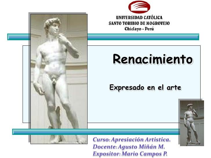 Renacimiento        Expresado en el arte     Curso: Apresiación Artistica. Docente: Agusto Miñán M. Expositor: Mario Campo...