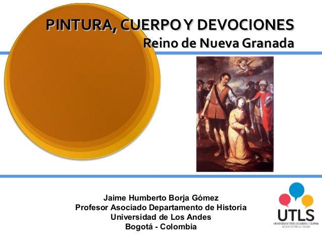 PINTURA, CUERPOY DEVOCIONESPINTURA, CUERPOY DEVOCIONESReino de Nueva GranadaReino de Nueva GranadaJaime Humberto Borja Góm...