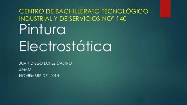 CENTRO DE BACHILLERATO TECNOLÓGICO  INDUSTRIAL Y DE SERVICIOS NO° 140  Pintura  Electrostática  JUAN DIEGO LOPEZ CASTRO  5...
