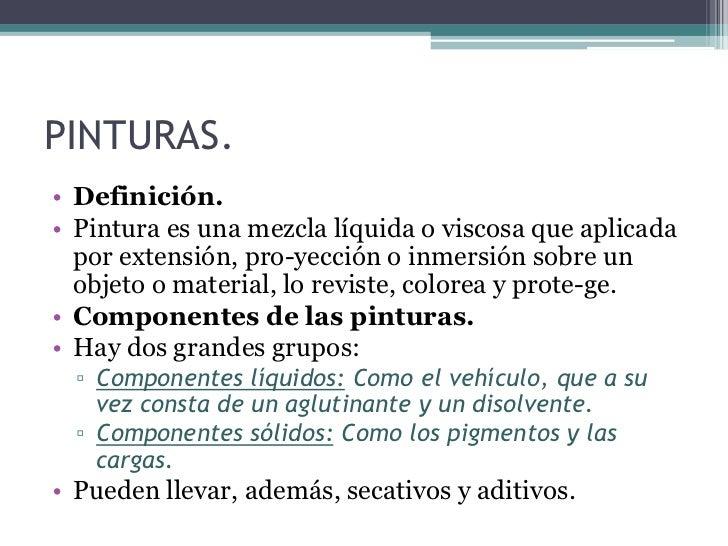 PINTURAS.<br />Definición.<br />Pintura es una mezcla líquida o viscosa que aplicada por extensión, proyección o inmersió...
