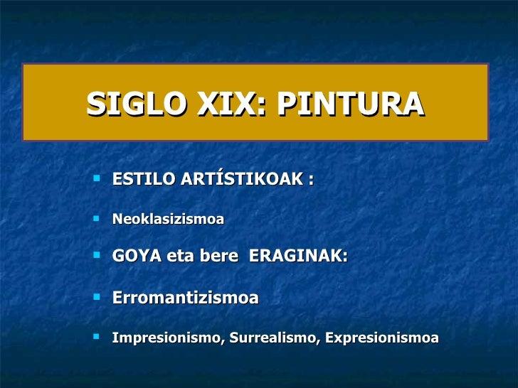 SIGLO XIX: PINTURA <ul><li>ESTILO ARTÍSTIKOAK :  </li></ul><ul><li>Neoklasizismoa  </li></ul><ul><li>GOYA eta bere  ERAGIN...