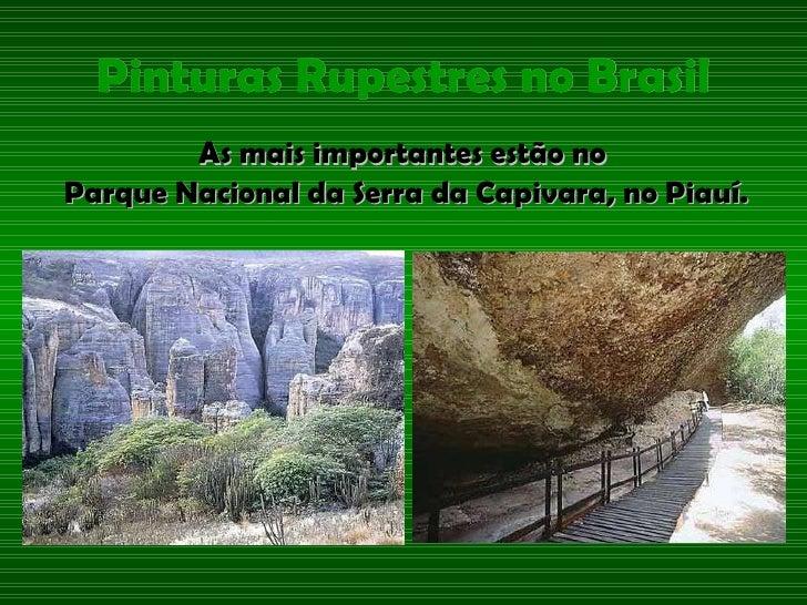 Pinturas Rupestres no Brasil <ul><li>As mais importantes estão no  </li></ul><ul><li>Parque Nacional da Serra da Capivara,...